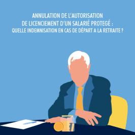 ANNULATION DE L'AUTORISATION DE LICENCIEMENT D'UN SALARIÉ PROTEGÉ QUELLE INDEMNISATION EN CAS DE DÉPART A LA RETRAITE